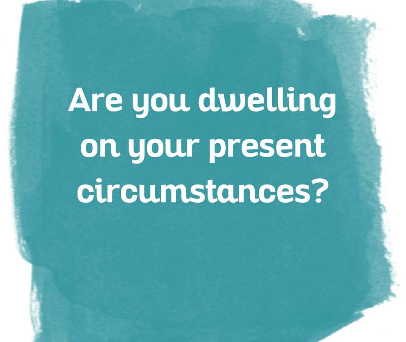 Are you dwelling on your present circumstances?