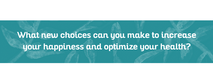 What new choices can you make to increase your happiness and optimize your health?