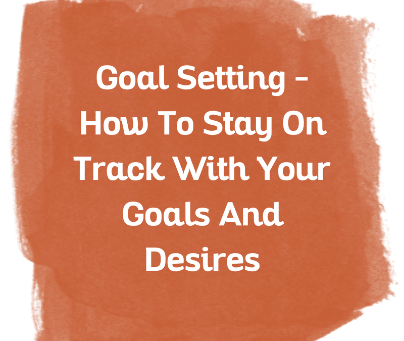 Goal Setting – How To Stay On Track With Your Goals And Desires