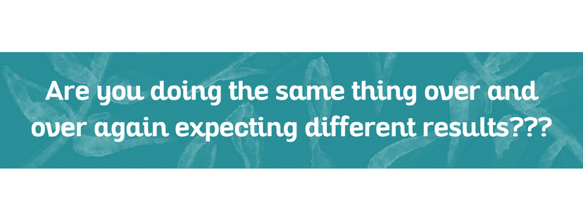 Are you doing the same thing over and over again expecting different results???
