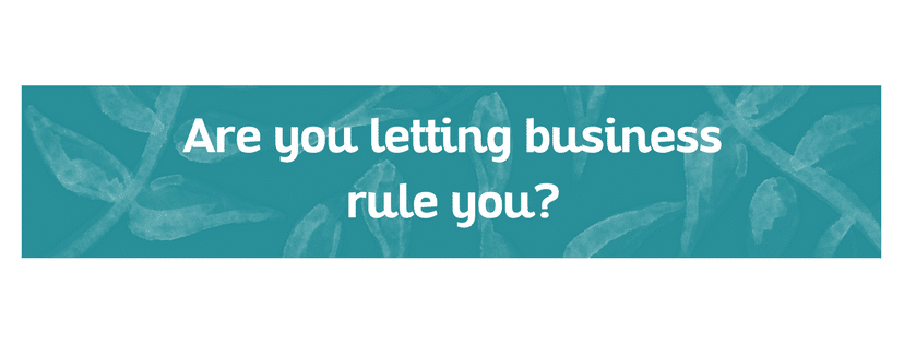 Are you letting business rule you?