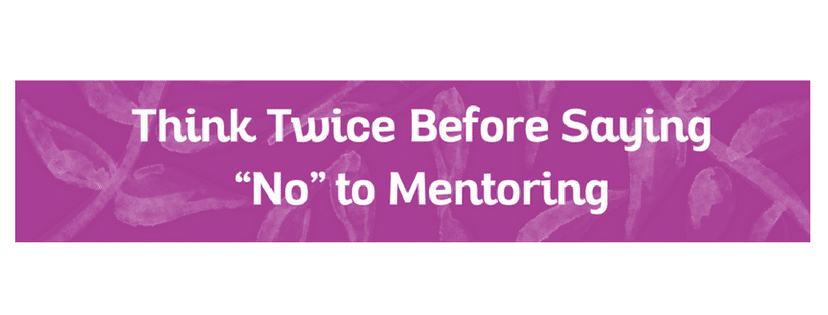 """Think Twice Before Saying """"No"""" to Mentoring"""