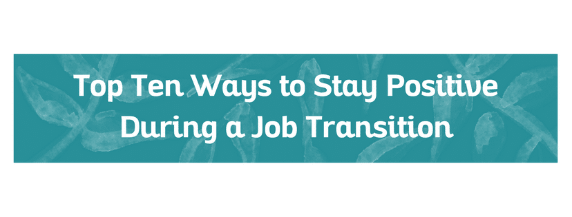 Top Ten Ways to Stay Positive During a Job Transition