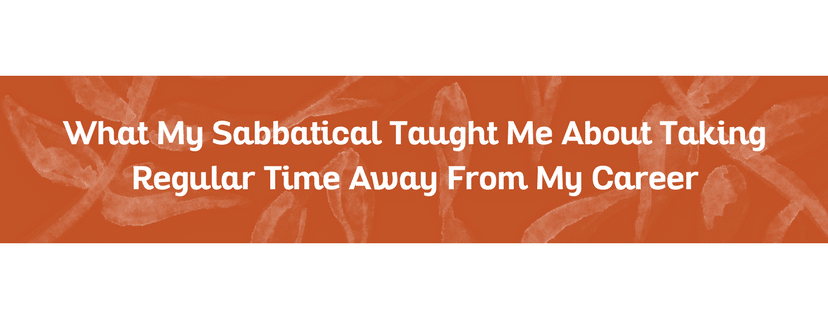 What My Sabbatical Taught Me About Taking Regular Time Away From My Career