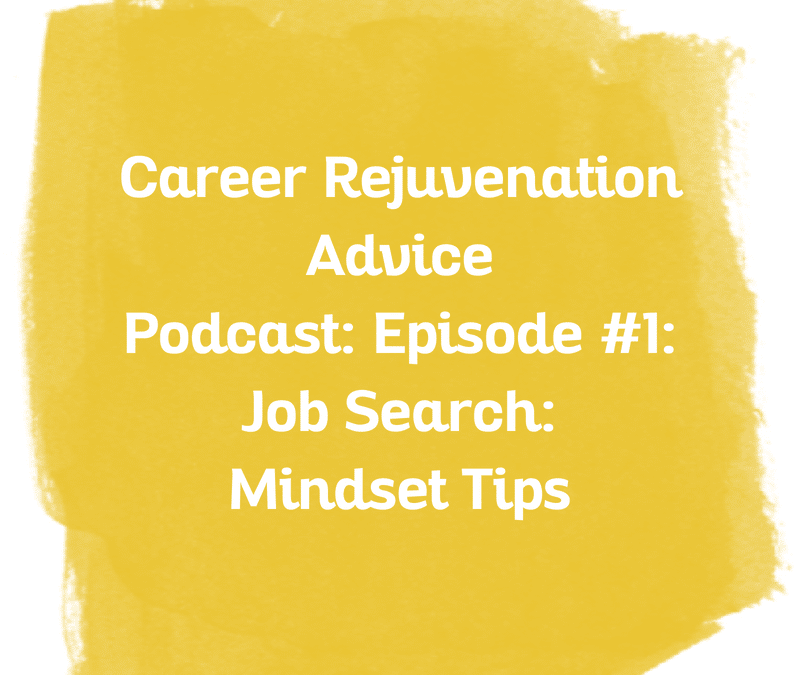 Career Rejuvenation Advice Podcast: Episode: #1 Job Search: Mindset Tips