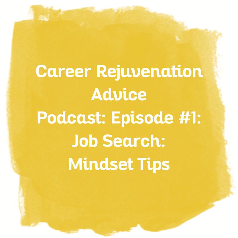 Career Rejuvenation Advice Podcast: Episode: #1 Job Search: Mindset Tips