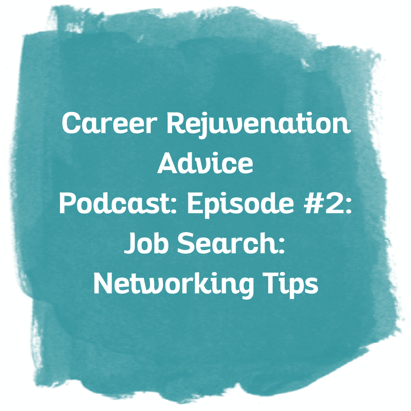 Career Rejuvenation Advice Podcast: Episode #2: Job Search: Networking Tips