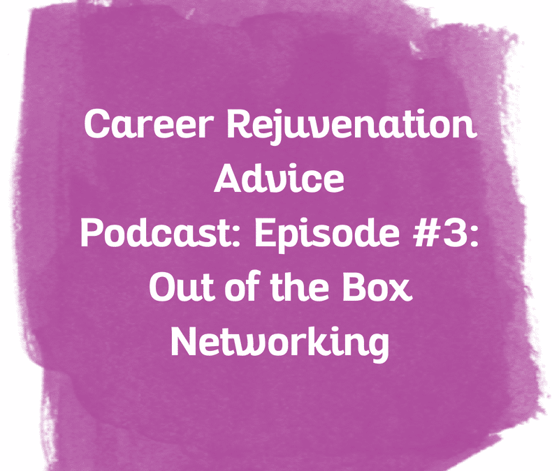 Career Rejuvenation Advice Podcast: Episode #3 Out of the Box Networking