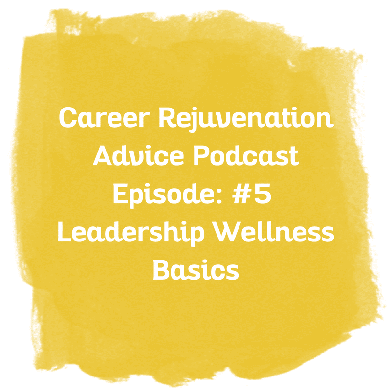 Career Rejuvenation Advice Podcast Episode: #5 Leadership Wellness Basics