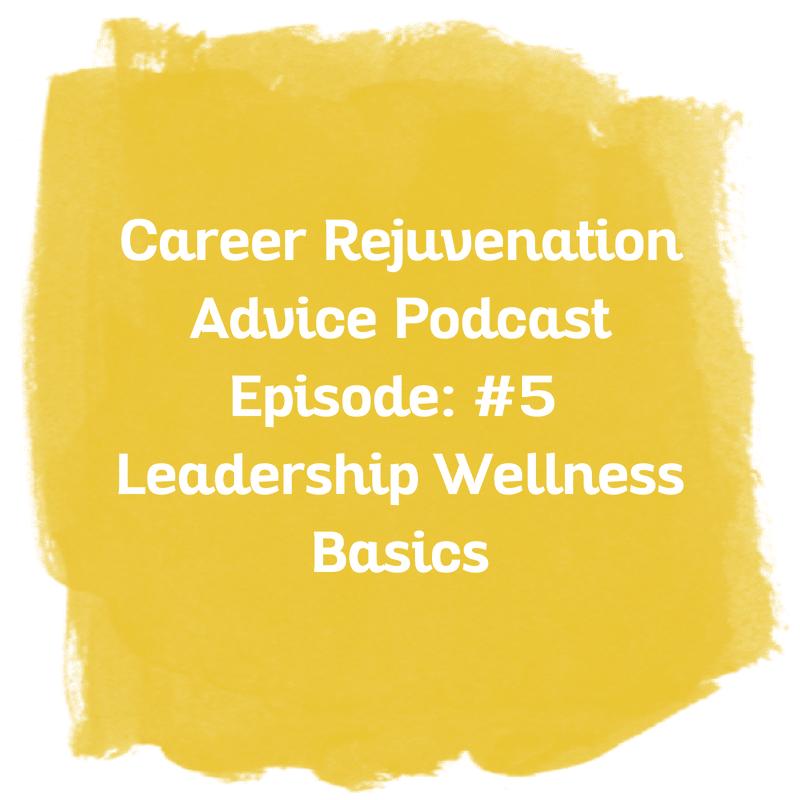 Career Rejuvenation Advice Podcast Episode: #5 Leadership Wellness Basics
